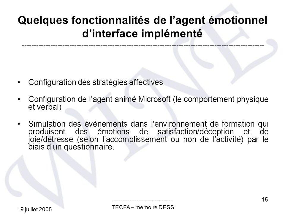 19 juillet 2005 --------------------------------- TECFA – mémoire DESS 15 Quelques fonctionnalités de lagent émotionnel dinterface implémenté Configuration des stratégies affectives Configuration de lagent animé Microsoft (le comportement physique et verbal) Simulation des événements dans l environnement de formation qui produisent des émotions de satisfaction/déception et de joie/détresse (selon laccomplissement ou non de lactivité) par le biais dun questionnaire.