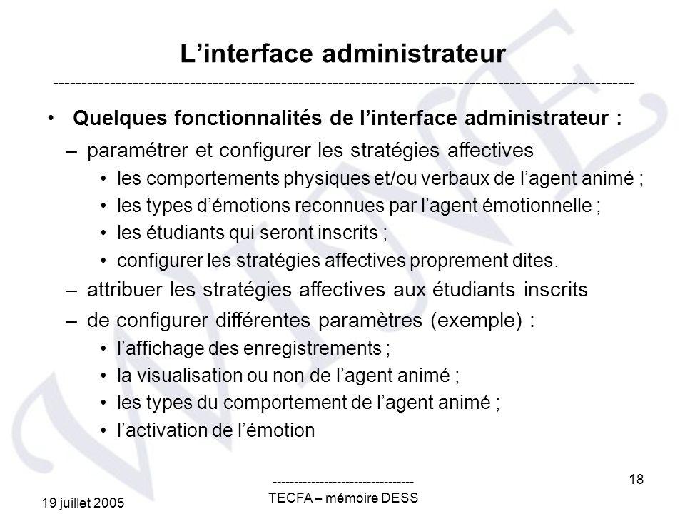 19 juillet 2005 --------------------------------- TECFA – mémoire DESS 18 Linterface administrateur Quelques fonctionnalités de linterface administrateur : ------------------------------------------------------------------------------------------------------ –paramétrer et configurer les stratégies affectives les comportements physiques et/ou verbaux de lagent animé ; les types démotions reconnues par lagent émotionnelle ; les étudiants qui seront inscrits ; configurer les stratégies affectives proprement dites.