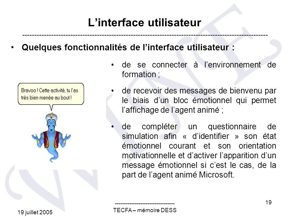 19 juillet 2005 --------------------------------- TECFA – mémoire DESS 19 Linterface utilisateur Quelques fonctionnalités de linterface utilisateur : ------------------------------------------------------------------------------------------------------ de se connecter à lenvironnement de formation ; de recevoir des messages de bienvenu par le biais dun bloc émotionnel qui permet laffichage de lagent animé ; de compléter un questionnaire de simulation afin « didentifier » son état émotionnel courant et son orientation motivationnelle et dactiver lapparition dun message émotionnel si cest le cas, de la part de lagent animé Microsoft.
