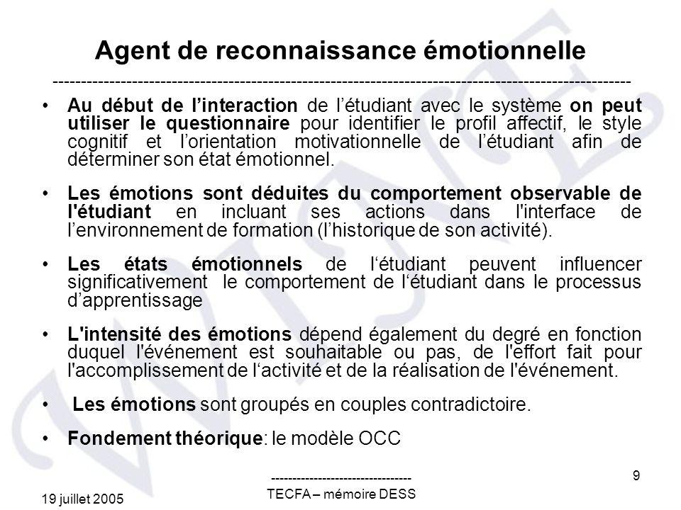 19 juillet 2005 --------------------------------- TECFA – mémoire DESS 9 Agent de reconnaissance émotionnelle Au début de linteraction de létudiant avec le système on peut utiliser le questionnaire pour identifier le profil affectif, le style cognitif et lorientation motivationnelle de létudiant afin de déterminer son état émotionnel.
