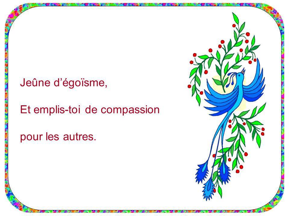 Jeûne dégoïsme, Et emplis-toi de compassion pour les autres.