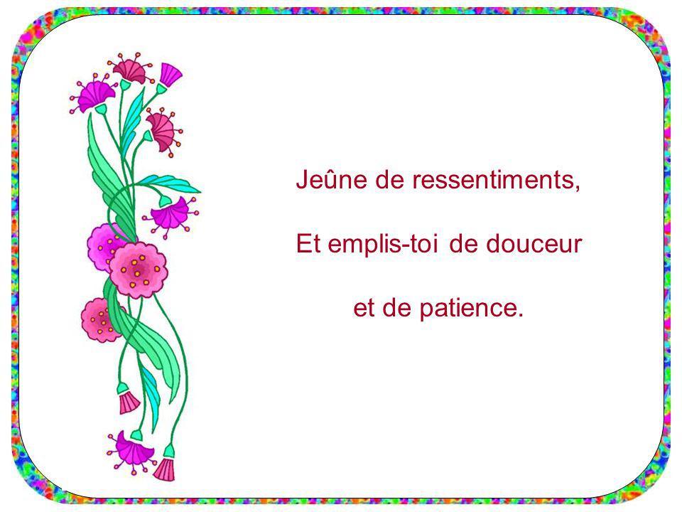Jeûne de ressentiments, Et emplis-toi de douceur et de patience.