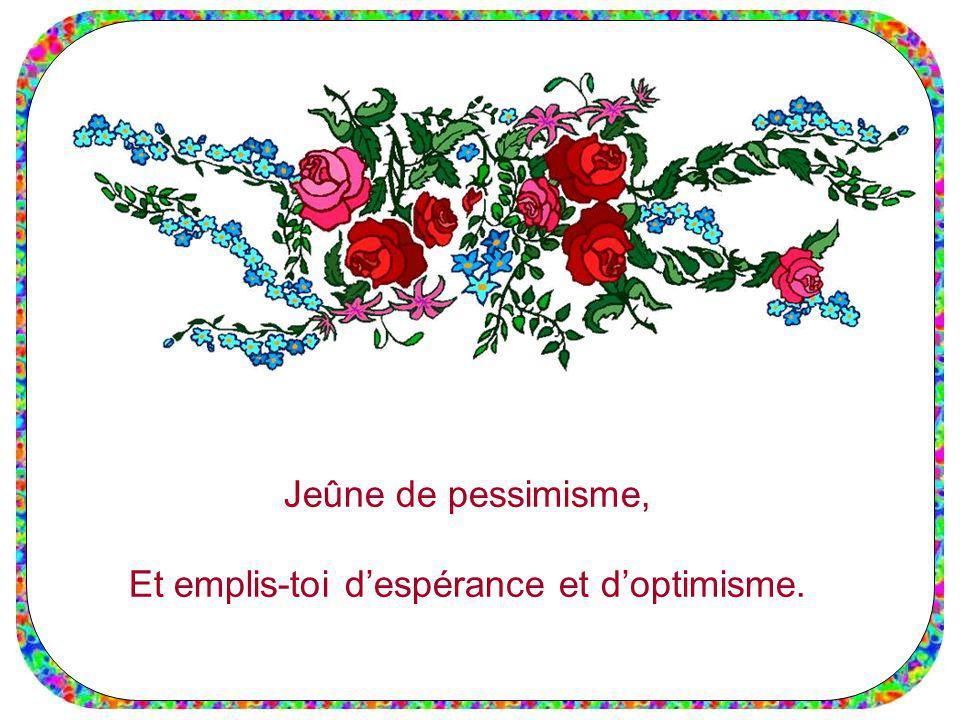 Jeûne de pessimisme, Et emplis-toi despérance et doptimisme.