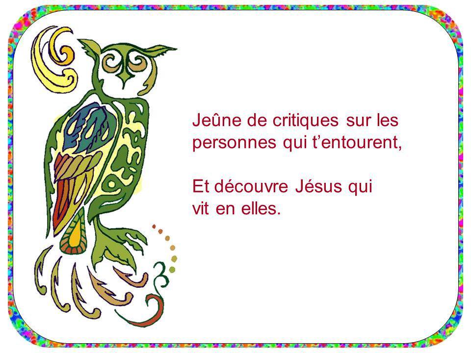 Jeûne de critiques sur les personnes qui tentourent, Et découvre Jésus qui vit en elles.