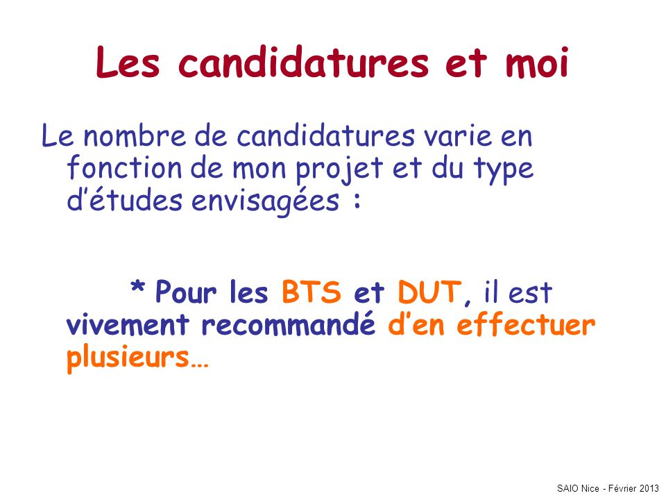 SAIO Nice - Février 2013 Les candidatures et moi Le nombre de candidatures varie en fonction de mon projet et du type détudes envisagées : * Pour les BTS et DUT, il est vivement recommandé den effectuer plusieurs…