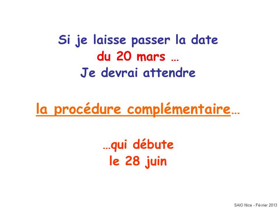 Si je laisse passer la date du 20 mars … Je devrai attendre la p rocédure complémentaire… …qui débute le 28 juin SAIO Nice - Février 2013
