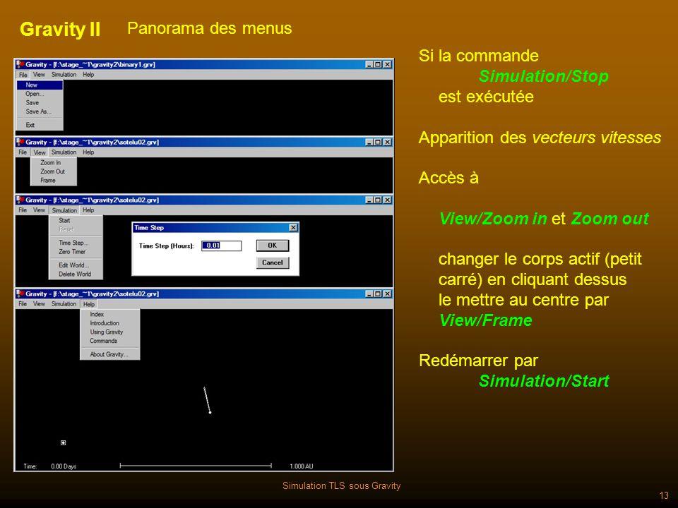 Simulation TLS sous Gravity 13 Gravity II Panorama des menus Si la commande Simulation/Stop est exécutée Apparition des vecteurs vitesses Accès à View/Zoom in et Zoom out changer le corps actif (petit carré) en cliquant dessus le mettre au centre par View/Frame Redémarrer par Simulation/Start