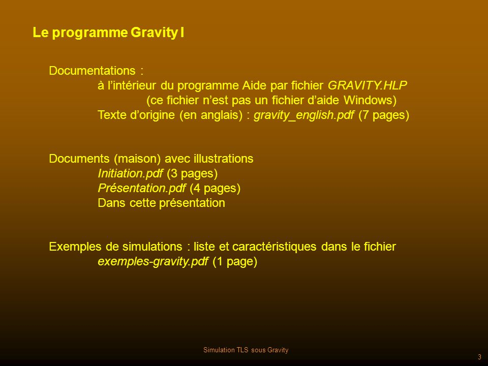 Simulation TLS sous Gravity 3 Le programme Gravity I Documentations : à lintérieur du programme Aide par fichier GRAVITY.HLP (ce fichier nest pas un fichier daide Windows) Texte dorigine (en anglais) : gravity_english.pdf (7 pages) Documents (maison) avec illustrations Initiation.pdf (3 pages) Présentation.pdf (4 pages) Dans cette présentation Exemples de simulations : liste et caractéristiques dans le fichier exemples-gravity.pdf (1 page)