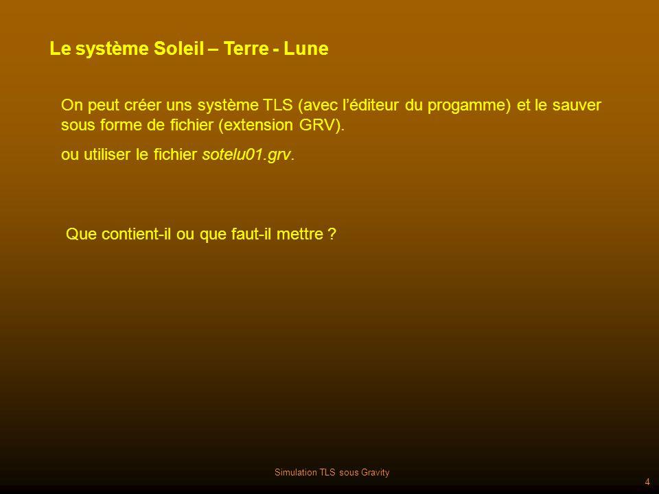 Simulation TLS sous Gravity 4 Le système Soleil – Terre - Lune On peut créer uns système TLS (avec léditeur du progamme) et le sauver sous forme de fichier (extension GRV).