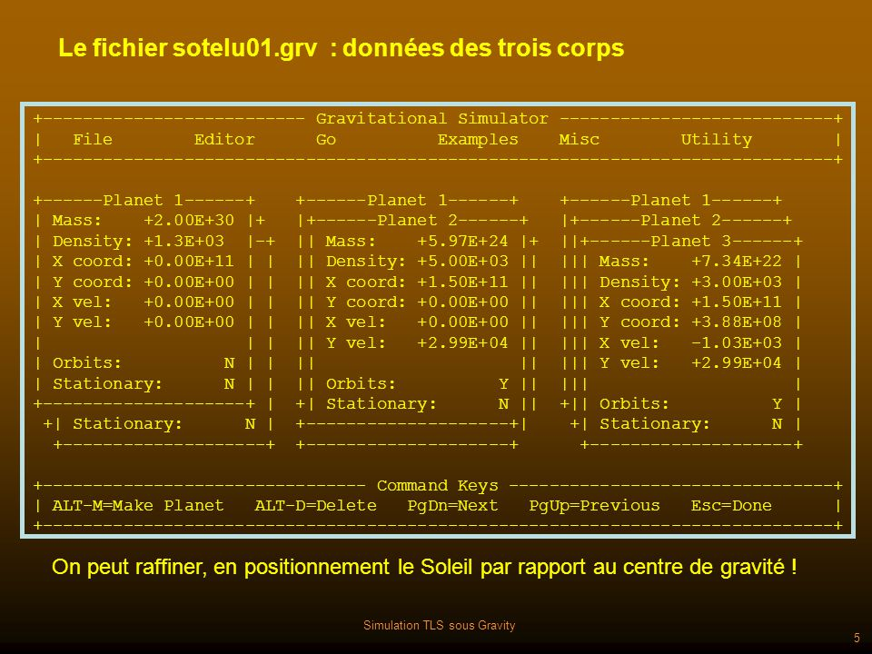 Simulation TLS sous Gravity 6 Le fichier sotelu01.grv : paramètres du système +-------------------------- Gravitational Simulator ---------------------------+   File Editor Go Examples Misc Utility   +------------------------------------------------------------------------------+ + Adjust constants + +---------- ESC When done ----------+   Zoom Power: +1.00e-09     Screen Center X: +0.00e+00     Screen Center Y: +0.00e+00     Time Interval: +1.00E+01     Gravitational Constant: +6.67E-11     Calculations Per Plot: 010     Central Planet: 00     Status Line: 00   +-----------------------------------+ A tout instant on peut arrêter et changer les paramètres.
