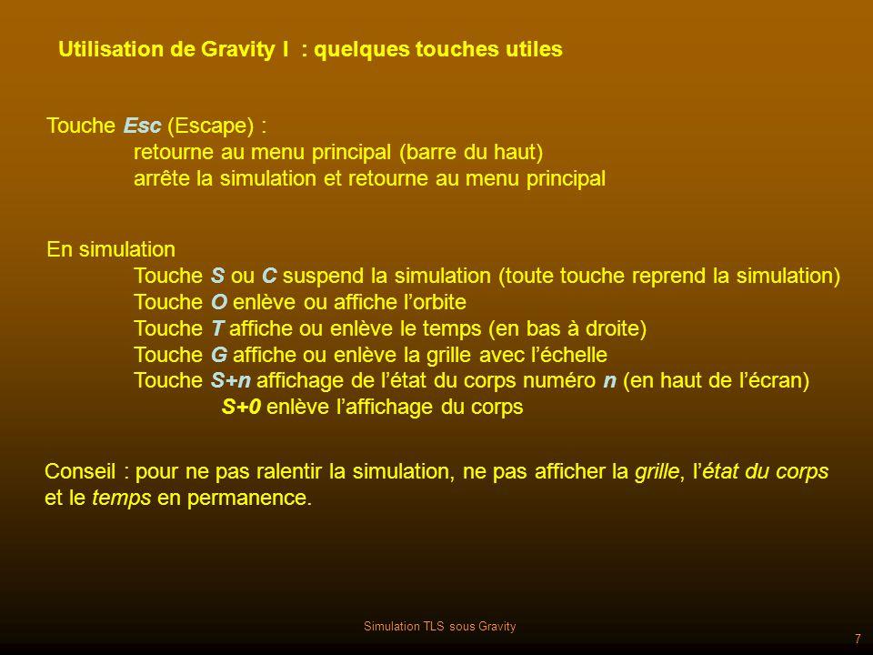 Simulation TLS sous Gravity 7 Utilisation de Gravity I : quelques touches utiles En simulation Touche S ou C suspend la simulation (toute touche reprend la simulation) Touche O enlève ou affiche lorbite Touche T affiche ou enlève le temps (en bas à droite) Touche G affiche ou enlève la grille avec léchelle Touche S+n affichage de létat du corps numéro n (en haut de lécran) S+0 enlève laffichage du corps Touche Esc (Escape) : retourne au menu principal (barre du haut) arrête la simulation et retourne au menu principal Conseil : pour ne pas ralentir la simulation, ne pas afficher la grille, létat du corps et le temps en permanence.