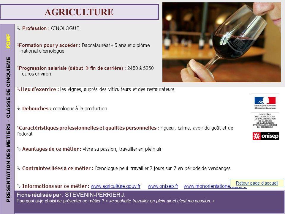 AGRICULTURE Profession : ŒNOLOGUE Formation pour y accéder : Baccalauréat + 5 ans et diplôme national dœnologue Progression salariale (début fin de ca
