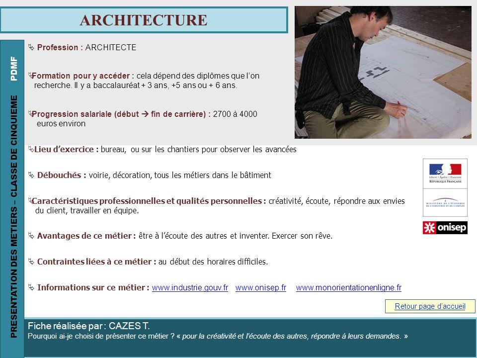 ARCHITECTURE Profession : ARCHITECTE Formation pour y accéder : cela dépend des diplômes que lon recherche. Il y a baccalauréat + 3 ans, +5 ans ou + 6