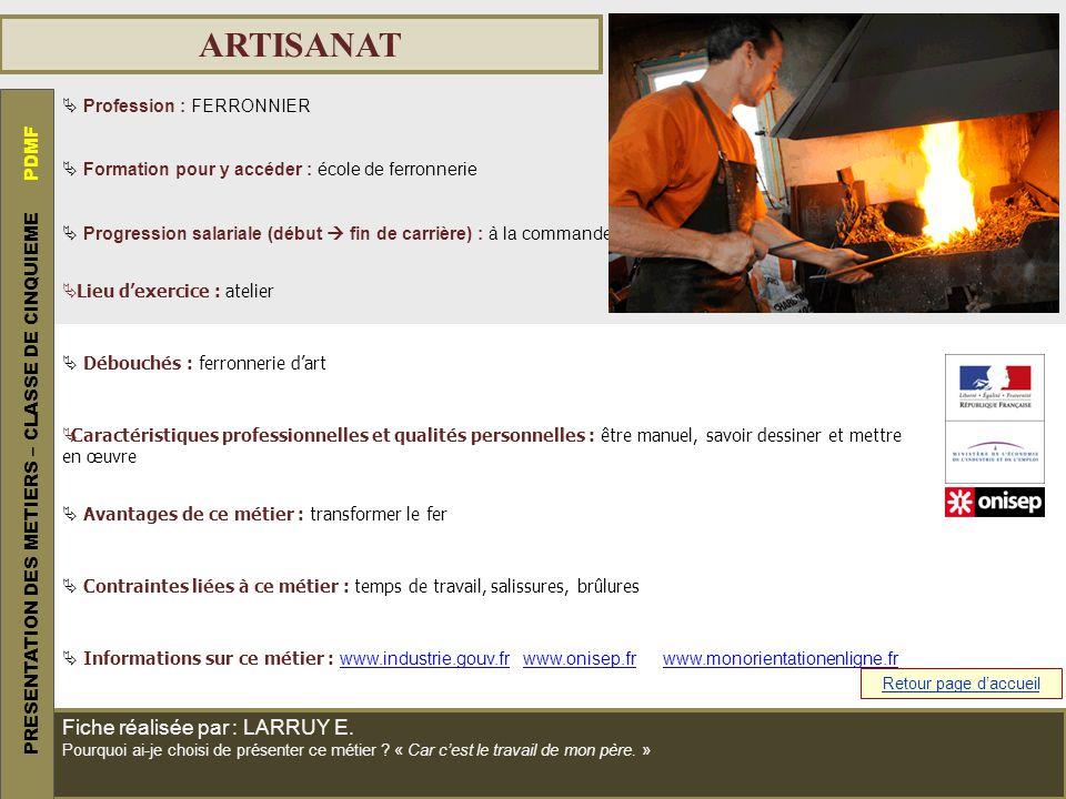 ARTISANAT Profession : FERRONNIER Formation pour y accéder : école de ferronnerie Progression salariale (début fin de carrière) : à la commande Lieu d