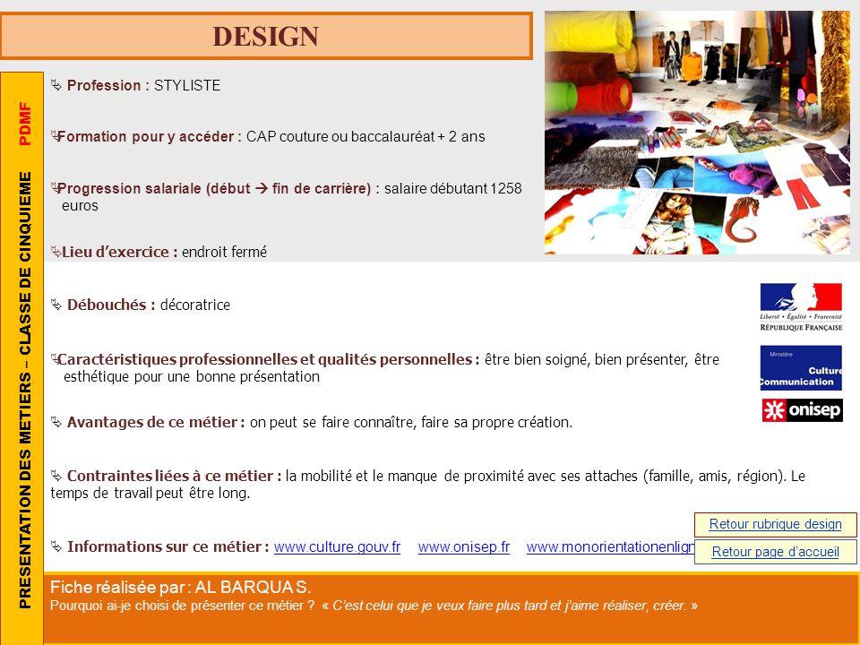 DESIGN Profession : STYLISTE Formation pour y accéder : CAP couture ou baccalauréat + 2 ans Progression salariale (début fin de carrière) : salaire dé