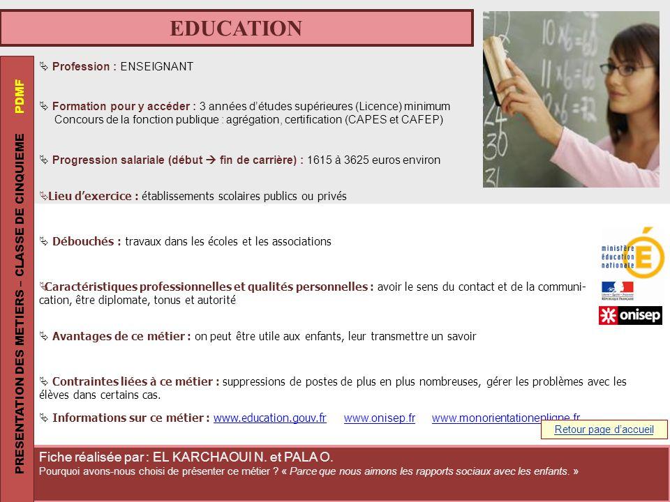 EDUCATION Profession : ENSEIGNANT Formation pour y accéder : 3 années détudes supérieures (Licence) minimum Concours de la fonction publique : agrégat