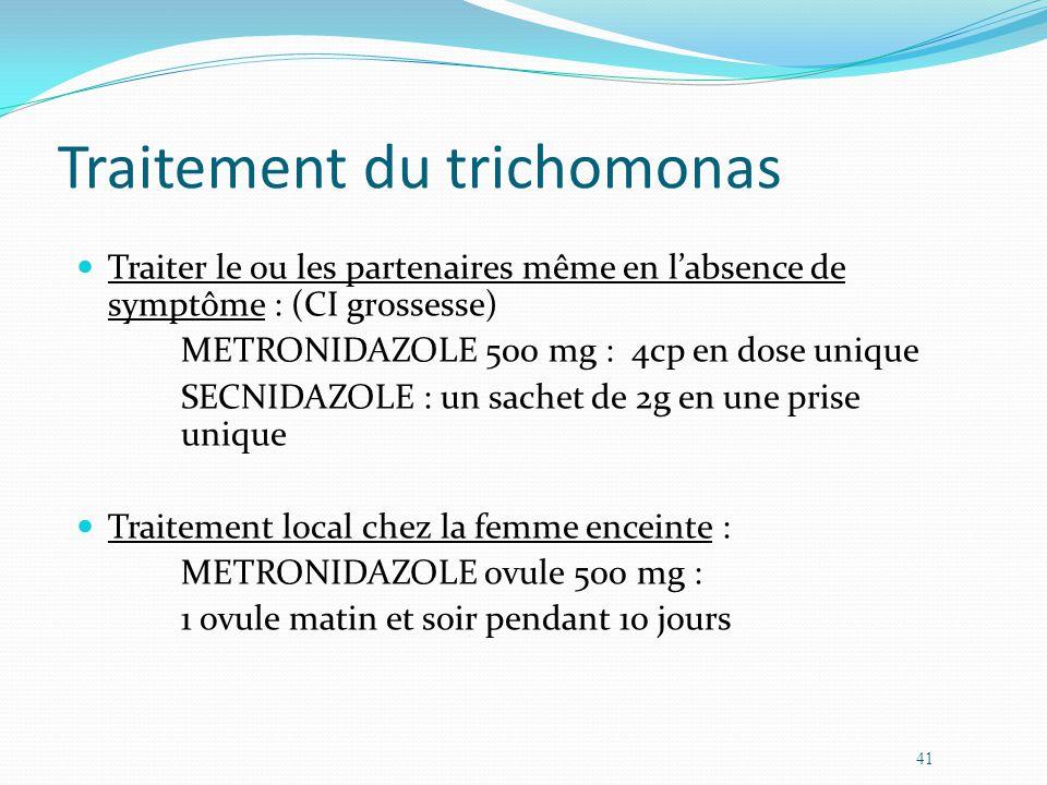 Traitement du trichomonas Traiter le ou les partenaires même en labsence de symptôme : (CI grossesse) METRONIDAZOLE 500 mg : 4cp en dose unique SECNIDAZOLE : un sachet de 2g en une prise unique Traitement local chez la femme enceinte : METRONIDAZOLE ovule 500 mg : 1 ovule matin et soir pendant 10 jours 41