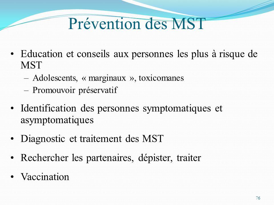76 Prévention des MST Education et conseils aux personnes les plus à risque de MST –Adolescents, « marginaux », toxicomanes –Promouvoir préservatif Identification des personnes symptomatiques et asymptomatiques Diagnostic et traitement des MST Rechercher les partenaires, dépister, traiter Vaccination
