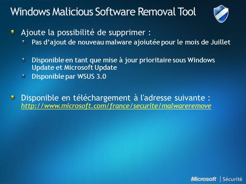 Windows Malicious Software Removal Tool Ajoute la possibilité de supprimer : Pas dajout de nouveau malware ajoiutée pour le mois de Juillet Disponible en tant que mise à jour prioritaire sous Windows Update et Microsoft Update Disponible par WSUS 3.0 Disponible en téléchargement à l adresse suivante : http://www.microsoft.com/france/securite/malwareremove http://www.microsoft.com/france/securite/malwareremove