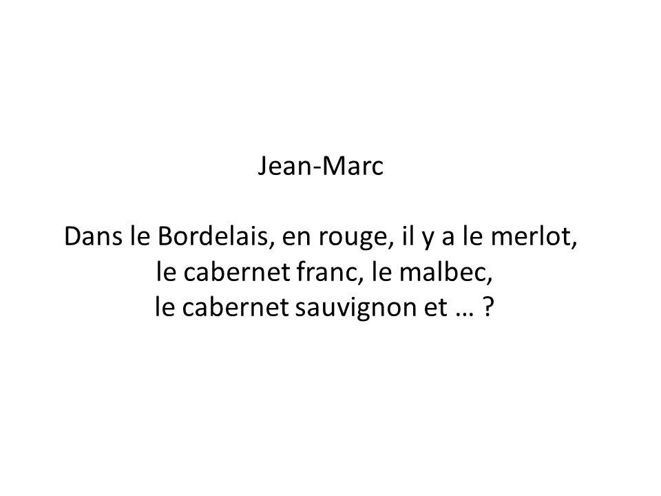 Jean-Marc Dans le Bordelais, en rouge, il y a le merlot, le cabernet franc, le malbec, le cabernet sauvignon et … ?
