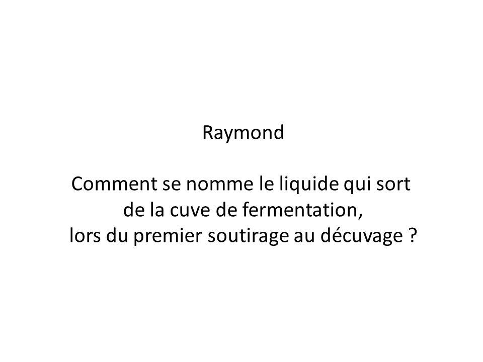 Raymond Comment se nomme le liquide qui sort de la cuve de fermentation, lors du premier soutirage au décuvage ?