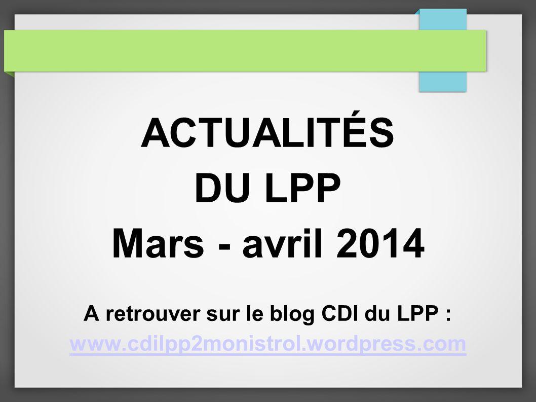 ACTUALITÉS DU LPP Mars - avril 2014 A retrouver sur le blog CDI du LPP : www.cdilpp2monistrol.wordpress.com