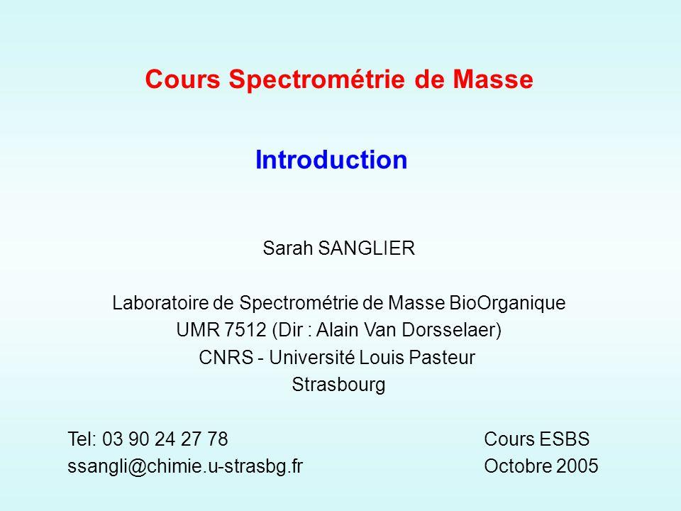 Cours Spectrométrie de Masse Cours ESBS Octobre 2005 Sarah SANGLIER Laboratoire de Spectrométrie de Masse BioOrganique UMR 7512 (Dir : Alain Van Dorsselaer) CNRS - Université Louis Pasteur Strasbourg Tel: 03 90 24 27 78 ssangli@chimie.u-strasbg.fr Introduction