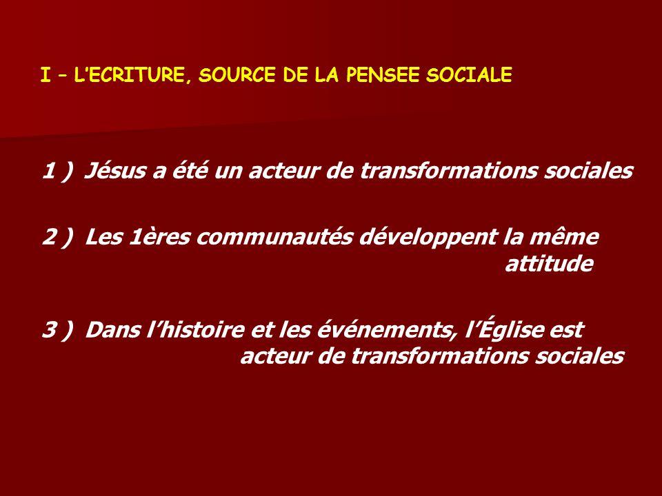 I – LECRITURE, SOURCE DE LA PENSEE SOCIALE 1 ) Jésus a été un acteur de transformations sociales 2 ) Les 1ères communautés développent la même attitude 3 ) Dans lhistoire et les événements, lÉglise est acteur de transformations sociales