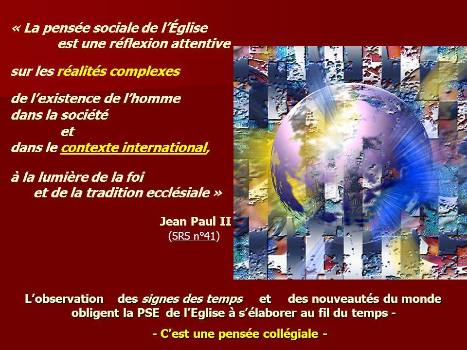 « La pensée sociale de lÉglise est une réflexion attentive sur les réalités complexes de lexistence de lhomme dans la société et dans le contexte international, à la lumière de la foi et de la tradition ecclésiale » Jean Paul II (SRS n°41) Lobservation des signes des temps e et des nouveautés du monde obligent la PSE de lEglise à sélaborer au fil du temps - - Cest une pensée collégiale -