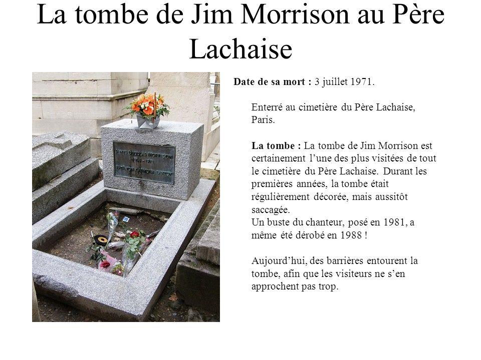 La tombe de Jim Morrison au Père Lachaise Date de sa mort : 3 juillet 1971. Enterré au cimetière du Père Lachaise, Paris. La tombe : La tombe de Jim M