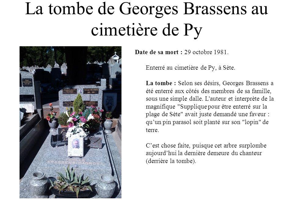 La tombe de Georges Brassens au cimetière de Py Date de sa mort : 29 octobre 1981. Enterré au cimetière de Py, à Sète. La tombe : Selon ses désirs, Ge