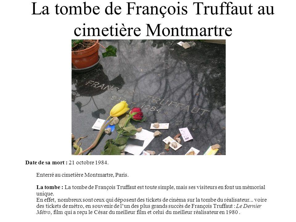 La tombe de François Truffaut au cimetière Montmartre Date de sa mort : 21 octobre 1984. Enterré au cimetière Montmartre, Paris. La tombe : La tombe d