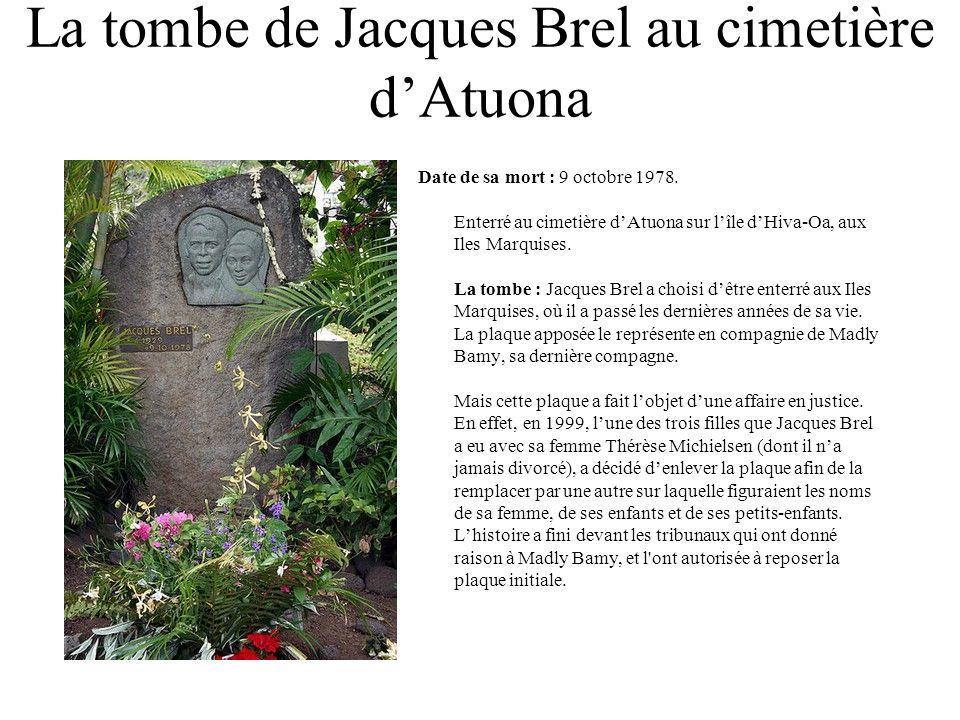 La tombe de Jacques Brel au cimetière dAtuona Date de sa mort : 9 octobre 1978. Enterré au cimetière dAtuona sur lîle dHiva-Oa, aux Iles Marquises. La
