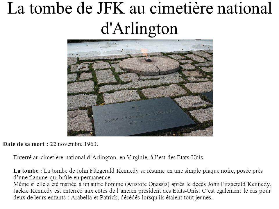 La tombe de JFK au cimetière national d'Arlington Date de sa mort : 22 novembre 1963. Enterré au cimetière national dArlington, en Virginie, à lest de