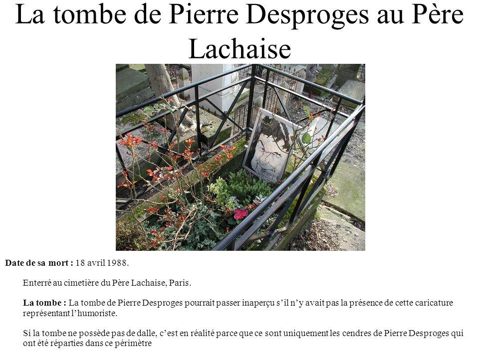La tombe de Pierre Desproges au Père Lachaise Date de sa mort : 18 avril 1988. Enterré au cimetière du Père Lachaise, Paris. La tombe : La tombe de Pi