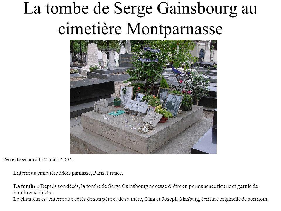 La tombe de Serge Gainsbourg au cimetière Montparnasse Date de sa mort : 2 mars 1991. Enterré au cimetière Montparnasse, Paris, France. La tombe : Dep