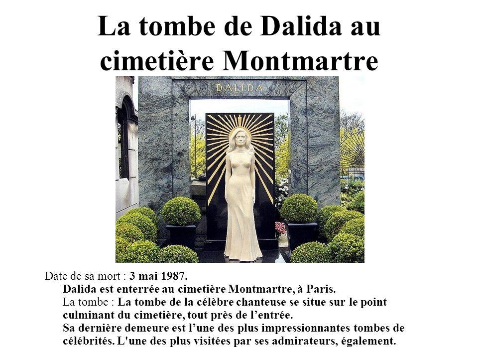 La tombe de Dalida au cimetière Montmartre Date de sa mort : 3 mai 1987. Dalida est enterrée au cimetière Montmartre, à Paris. La tombe : La tombe de