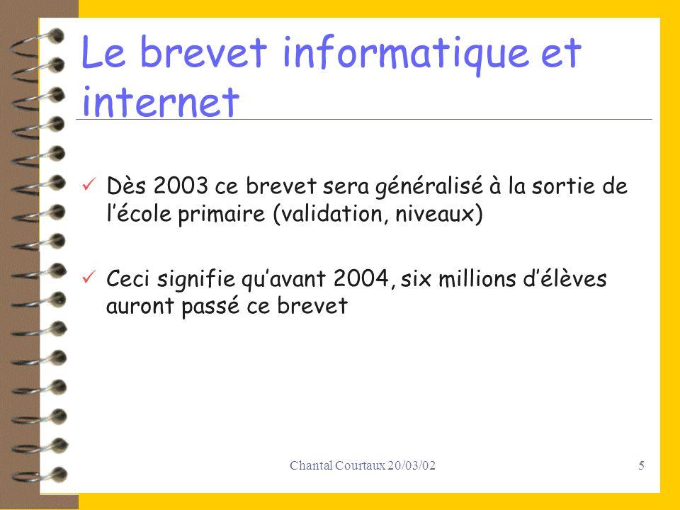 Chantal Courtaux 20/03/025 Le brevet informatique et internet Dès 2003 ce brevet sera généralisé à la sortie de lécole primaire (validation, niveaux) Ceci signifie quavant 2004, six millions délèves auront passé ce brevet