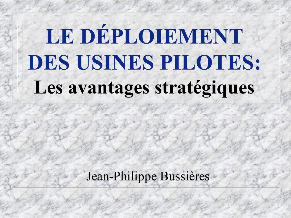 Jean-Philippe Bussières LE DÉPLOIEMENT DES USINES PILOTES: Les avantages stratégiques