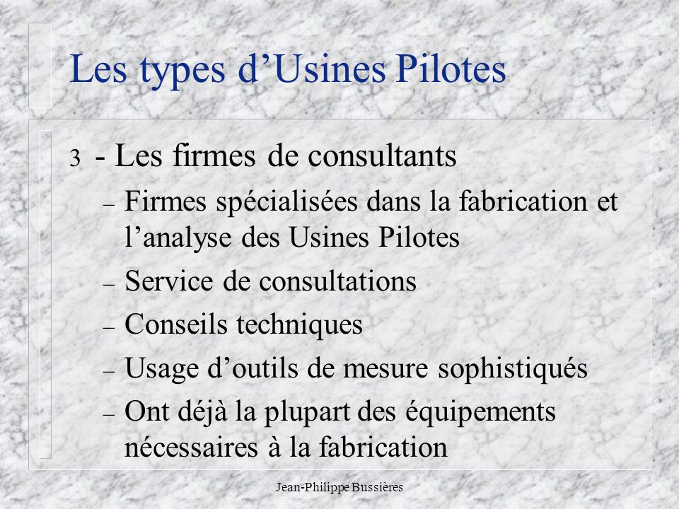 Jean-Philippe Bussières Les types dUsines Pilotes 3 - Les firmes de consultants – Firmes spécialisées dans la fabrication et lanalyse des Usines Pilot