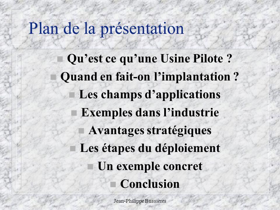 Jean-Philippe Bussières Plan de la présentation n Quest ce quune Usine Pilote ? n Quand en fait-on limplantation ? n Les champs dapplications n Exempl