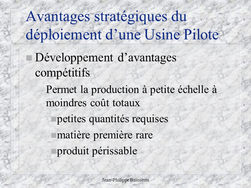 Jean-Philippe Bussières Avantages stratégiques du déploiement dune Usine Pilote n Développement davantages compétitifs – Permet la production à petite échelle à moindres coût totaux n petites quantités requises n matière première rare n produit périssable