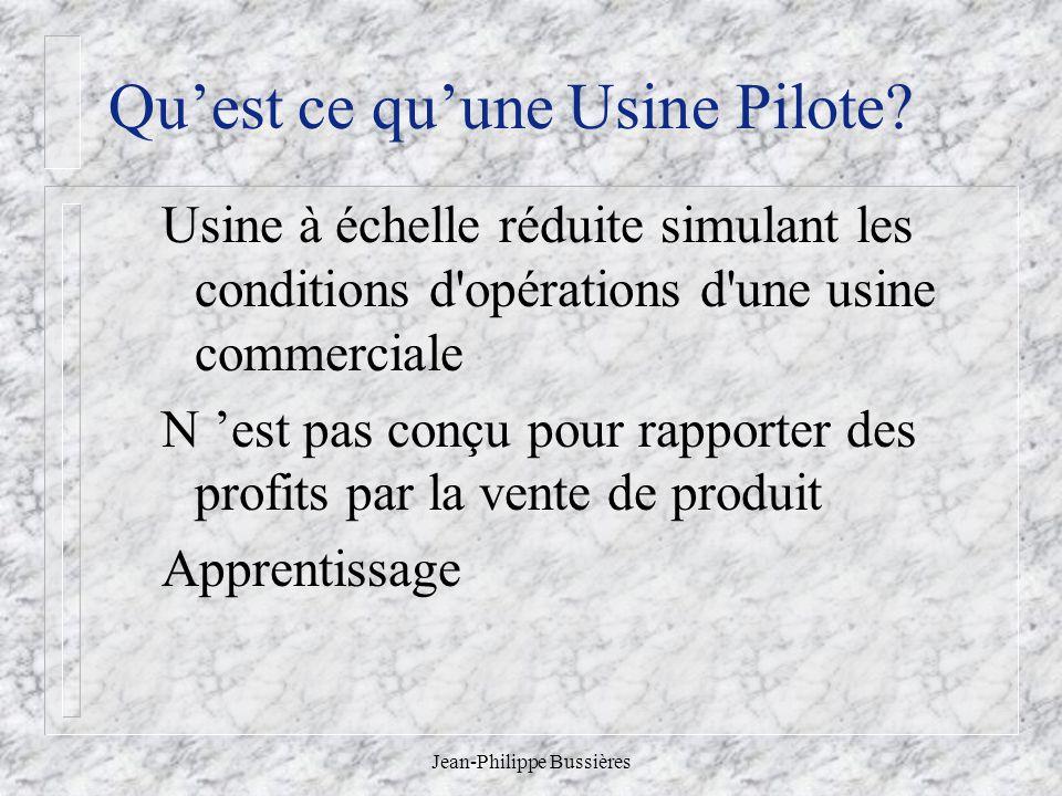 Jean-Philippe Bussières Quest ce quune Usine Pilote? Usine à échelle réduite simulant les conditions d'opérations d'une usine commerciale N est pas co