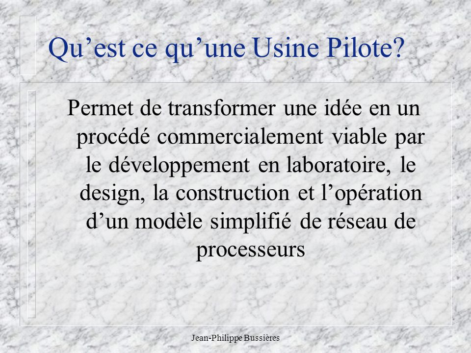 Jean-Philippe Bussières Quest ce quune Usine Pilote? Permet de transformer une idée en un procédé commercialement viable par le développement en labor
