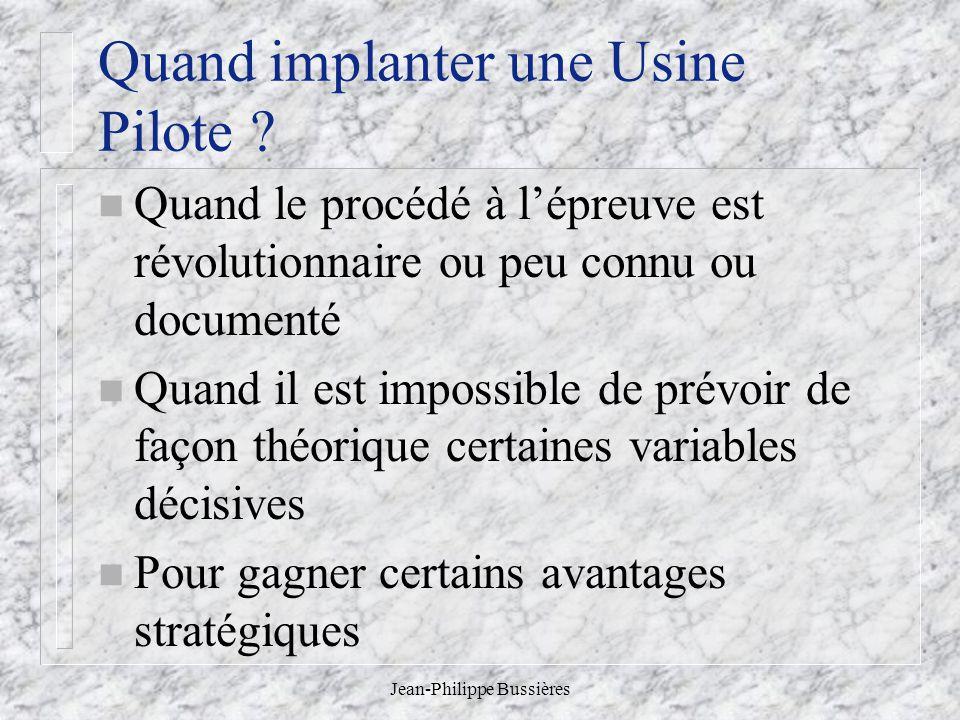 Jean-Philippe Bussières Quand implanter une Usine Pilote ? n Quand le procédé à lépreuve est révolutionnaire ou peu connu ou documenté n Quand il est