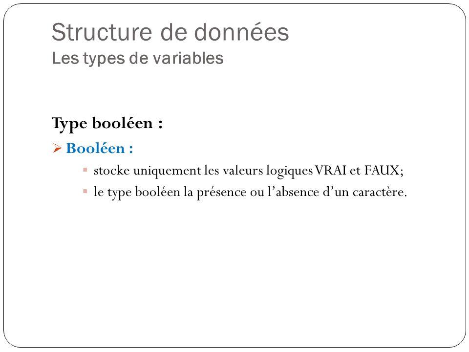Structure de données Les types de variables Type booléen : Booléen : stocke uniquement les valeurs logiques VRAI et FAUX; le type booléen la présence