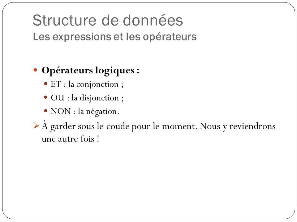 Structure de données Les expressions et les opérateurs Opérateurs logiques : ET : la conjonction ; OU : la disjonction ; NON : la négation. À garder s