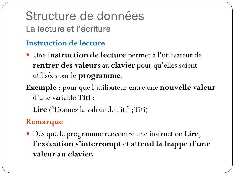 Structure de données La lecture et lécriture Instruction de lecture Une instruction de lecture permet à lutilisateur de rentrer des valeurs au clavier
