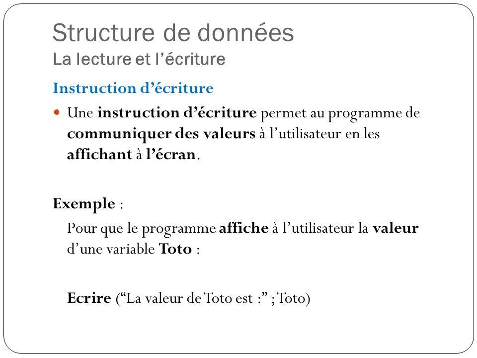 Structure de données La lecture et lécriture Instruction décriture Une instruction décriture permet au programme de communiquer des valeurs à lutilisa