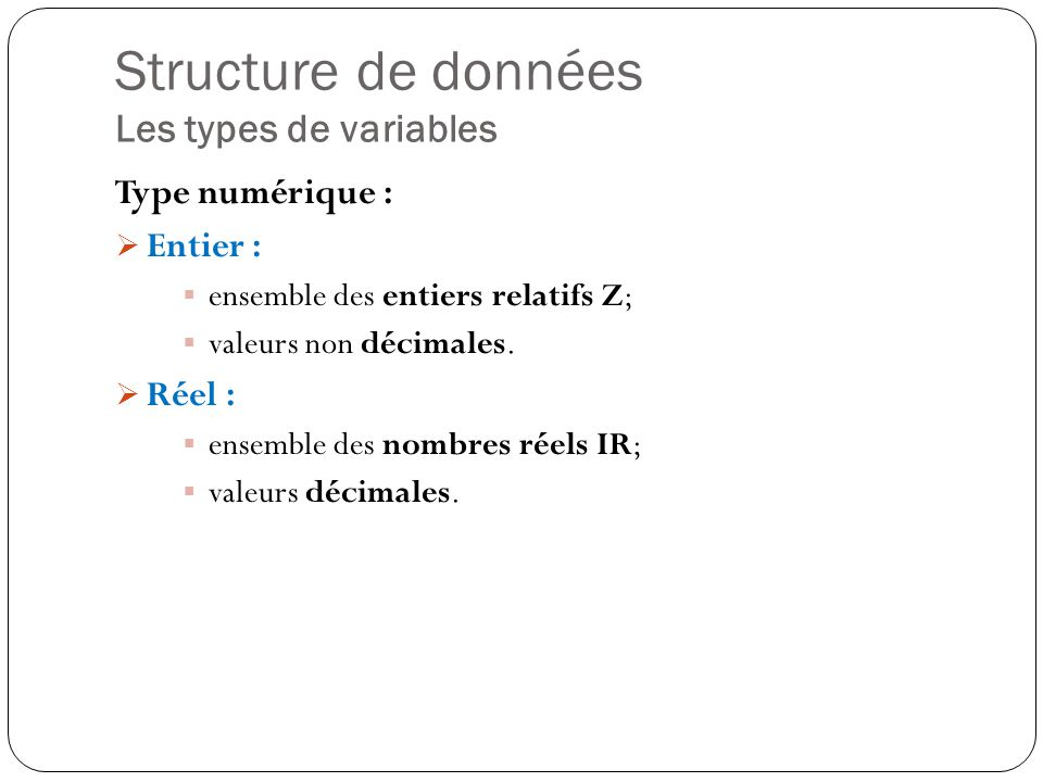 Structure de données Les types de variables Type numérique : Entier : ensemble des entiers relatifs Z; valeurs non décimales. Réel : ensemble des nomb